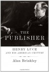 The Publisher: Henry Luce and His American Century - Alan Brinkley
