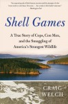 Shell Games: A True Story of Cops, Con Men, and the Smuggling of America's Strangest Wildlife - Craig Welch