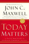 Today Matters: 12 Daily Practices to Guarantee Tomorrow's Success (Maxwell, John C.) - John C. Maxwell