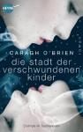 Die Stadt der verschwundenen Kinder: Roman - Caragh O'Brien