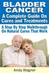 Bladder Cancer : A Complete Guide On Cures And Treatments A Step By Step Walkthrough On Natural Cures That Work - Andy Wagner