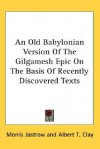 An Old Babylonian Version of the Gilgamesh Epic on the Basis of Recently Discovered Texts - Anonymous, Albert T. Clay