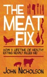 The Meat Fix: How a Lifetime of Healthy Living Nearly Killed Me! - John Nicholson