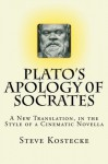 Plato's Apology of Socrates: A New Translation, in the Style of a Cinematic Novella - Plato, Steve Kostecke