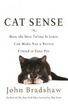 Cat Sense: How the New Feline Science Can Make You a Better Friend to Your Pet - John Bradshaw