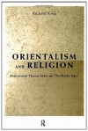 Orientalism and Religion: Post-Colonial Theory, India and The Mystic East - Richard King