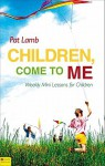 Children, Come to Me: Weekly Mini Lessons for Children - Pat Lamb