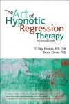 The Art of Hypnotic Regression Therapy: A Clinical Guide - Roy Hunter, Bruce Eimer