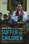 Suffer the Children: Dispatches to and from the Front Line - Andrew White