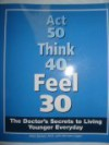 Act 50 Think 40 Feel 30 (The Doctor's Secrets To Living Younger Everyday) - Michele Cagan