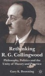 Rethinking R. G. Collingwood: Philosophy, Politics and the Unity of Theory and Practice - Gary K. Browning
