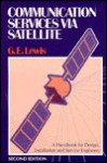 Communication Services Via Satellite: A Handbook for Design, Installation, and Service Engineers - Geoffrey E. Lewis