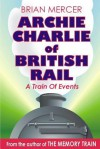 Archie Charlie of British Rail: A Train of Events - Brian Mercer