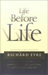Life Before Life: Origins of the Soul...Knowing Where You Came From and Who You Really Are - Richard Eyre