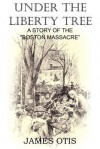 Under the Liberty Tree, a Story of the Boston Massacre - James Otis