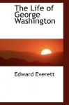 The Life of George Washington - Edward Everett