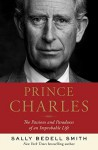 Prince Charles: The Passions and Paradoxes of an Improbable Life - Sally Bedell Smith