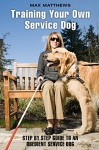 Training Your Own Service Dog: Step By Step Guide To An Obedient Service Dog - Max Matthews