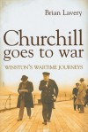 Churchill Goes to War: Winston's Wartime Journeys - Brian Lavery