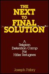 The Next-To-Final Solution: A Belgian Detention Camp for Hitler Refugees - Joseph Fabry