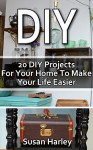 DIY: 20 DIY Projects For Your Home To Make Your Life Easier: (DIY, DIY Projects, Household Hacks, Recycle, DIY Recycle Projects Book, Upcycling crafts, ... interior design, simple house hacks) - Susan Harley