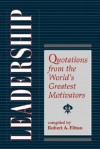 Leadership: Quotations From The World's Greatest Motivators - Robert A. Fitton