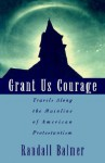 Grant Us Courage: Travels Along the Mainline of American Protestantism - Randall Balmer
