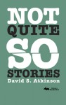 Not Quite So Stories - David S. Atkinson