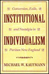 Institutional Individualism: Conversion, Exile, and Nostalgia in Puritan New England - Michael Kaufmann