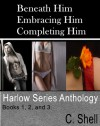 Beneath Him, Embracing Him, Completing Him (Harlow Series Anthology) - C. Shell