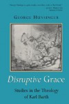 Disruptive Grace: Studies in the Theology of Karl Barth - George Hunsinger