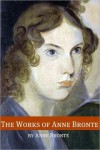 The Works of Anne Bronte (Annotated with Critical Essay and Biography) - Anne Brontë