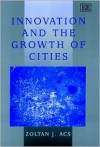 Innovation and the Growth of Cities - Zoltan J. Acs