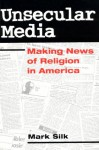 Unsecular Media: MAKING NEWS OF RELIGION IN AMERICA - Mark Silk
