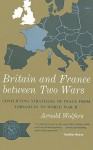 Britain and France Between Two Wars: Conflicting Strategies of Peace from Versailles to World War II - Arnold Wolfers