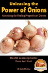 Unleashing the Power of Onions - Harnessing the Healing Properties of Onions (Health Learning Series Book 15) - Dueep Jyot Singh, John Davidson, Mendon Cottage Books