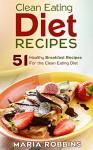 Clean Eating Diet Recipes: 51 Healthy Breakfast Recipes for the Clean Eating Diet - Maria Robbins