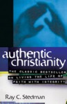 Authentic Christianity: The Classic Bestseller on Living the Life of Faith with Integrity - Ray C. Stedman