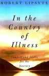 In the Country of Illness : Comfort and Advice for the Journey - Robert Lipsyte