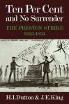 Ten Per Cent and No Surrender: The Preston Strike, 1853 1854 - H.I. Dutton, John King