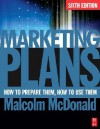Marketing Plans, Sixth Edition: How to prepare them, how to use them - Malcolm McDonald