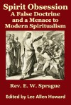 Spirit Obsession: A False Doctrine and a Menace to Modern Spiritualism - E.W. Sprague, Lee Allen Howard