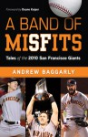 Band of Misfits: Tales of the 2010 San Francisco Giants - Andrew Baggarly