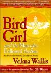 Bird Girl and the Man Who Followed the Sun: An Athabaskan Indian Legend from Alaska - Velma Wallis