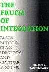 The Fruits of Integration: Black Middle-Class Ideology and Culture, 1960-1990 - Charles T. Banner-Haley