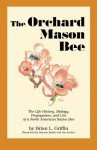 The Orchard Mason Bee: The Life History, Biology, Propagation, and Use of a North American Native Bee - Brian L. Griffin, Sharon Smith