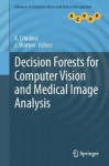 Decision Forests for Computer Vision and Medical Image Analysis (Advances in Computer Vision and Pattern Recognition) - Antonio Criminisi, J. Shotton