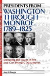 Presidents from Washington Through Monroe, 1789-1825: Debating the Issues in Pro and Con Primary Documents - Amy H. Sturgis