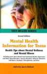Mental Health Information for Teens: Health Tips about Mental Wellness and Mental Illness Including Facts about Mental and Emotional Health, Depression and Other Mood Disorders, Anxiety Disorders, Behavior Disorders, Self-Injury, Psychosis, Schizophren... - Karen Bellenir