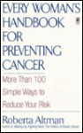 Every Woman's Handbook for Preventing Cancer: More Than 100 Simple Ways to Reduce Your Risk - Roberta Altman